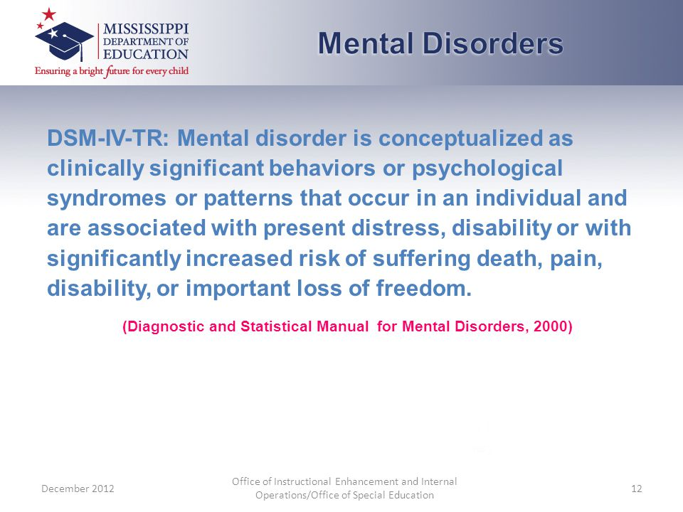 DSM-IV-TR: Mental disorder is conceptualized as clinically significant behaviors or psychological syndromes or patterns that occur in an individual and are associated with present distress, disability or with significantly increased risk of suffering death, pain, disability, or important loss of freedom.