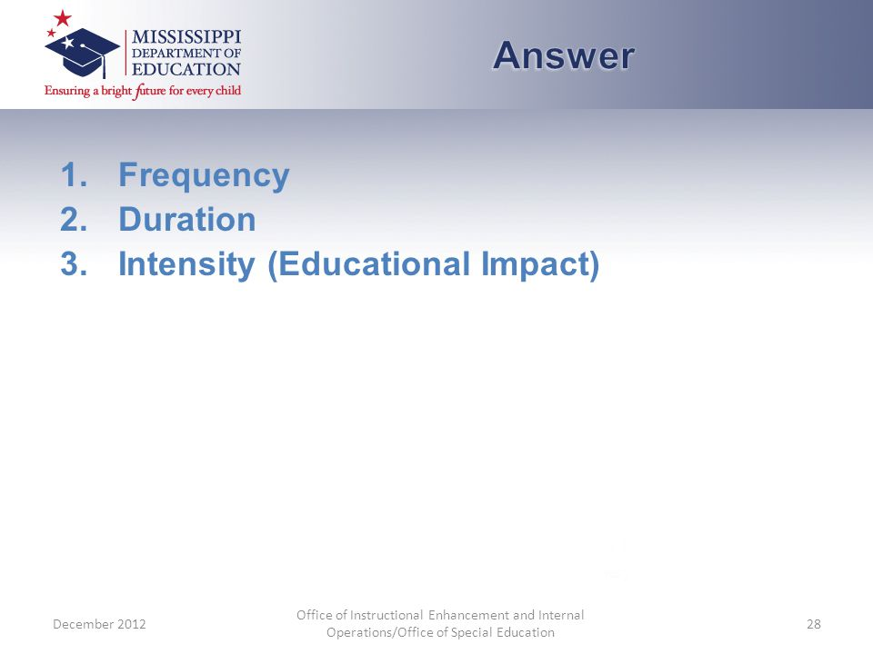 1.Frequency 2.Duration 3.Intensity (Educational Impact) December 2012 Office of Instructional Enhancement and Internal Operations/Office of Special Education 28