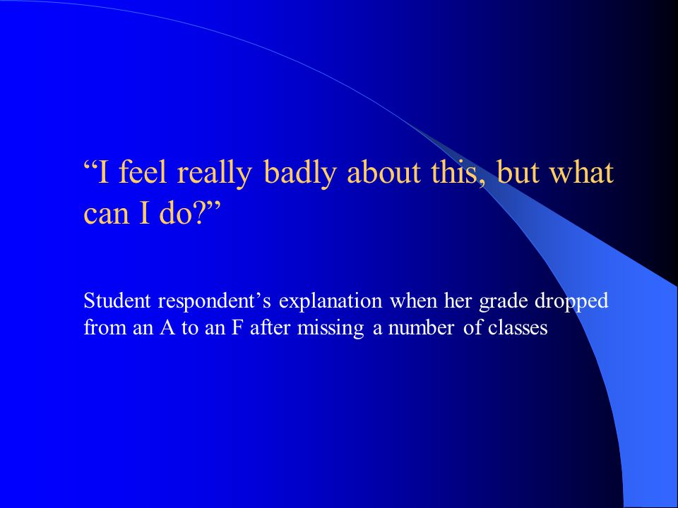 """ """"I feel really badly about this, but what can I do?""""  Student respondent's explanation when her grade dropped from an A to an F after missing a num"""