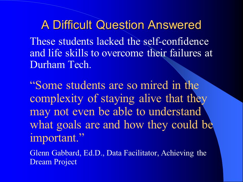 """A Difficult Question Answered  These students lacked the self-confidence and life skills to overcome their failures at Durham Tech.  """"Some students"""