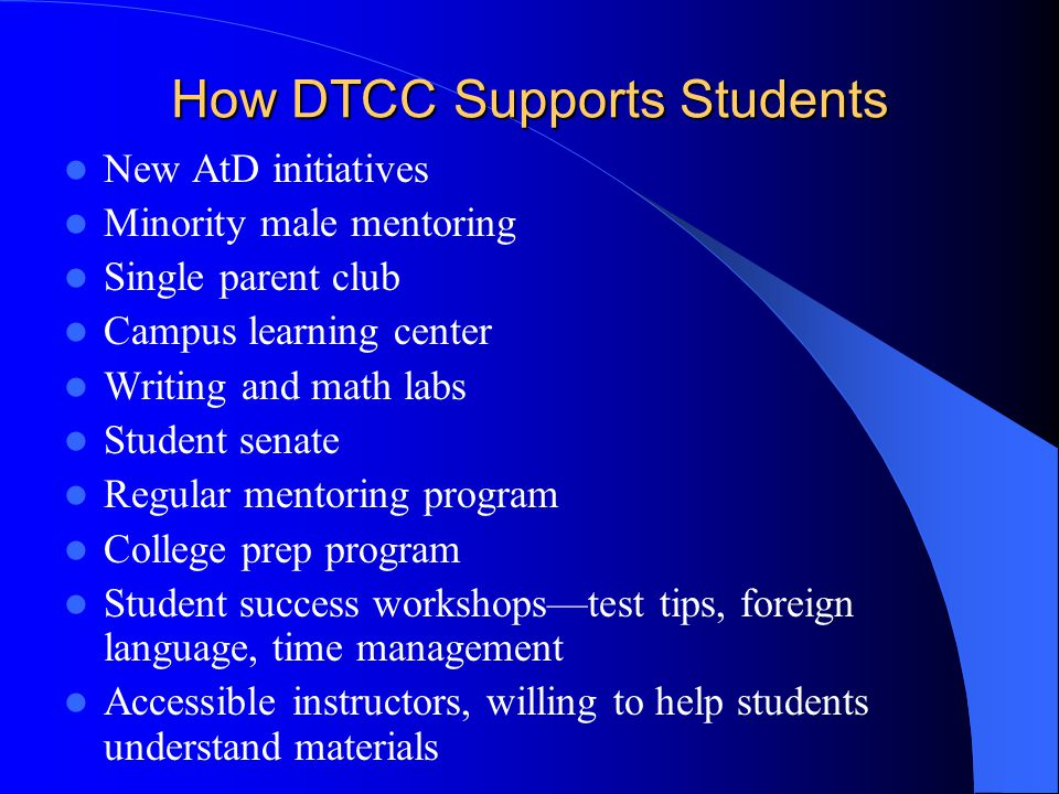 How DTCC Supports Students New AtD initiatives Minority male mentoring Single parent club Campus learning center Writing and math labs Student senate Regular mentoring program College prep program Student success workshops—test tips, foreign language, time management Accessible instructors, willing to help students understand materials