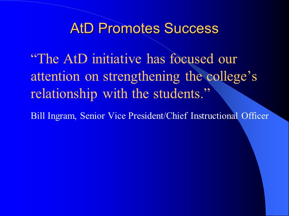 AtD Promotes Success  The AtD initiative has focused our attention on strengthening the college's relationship with the students.  Bill Ingram, Senior Vice President/Chief Instructional Officer