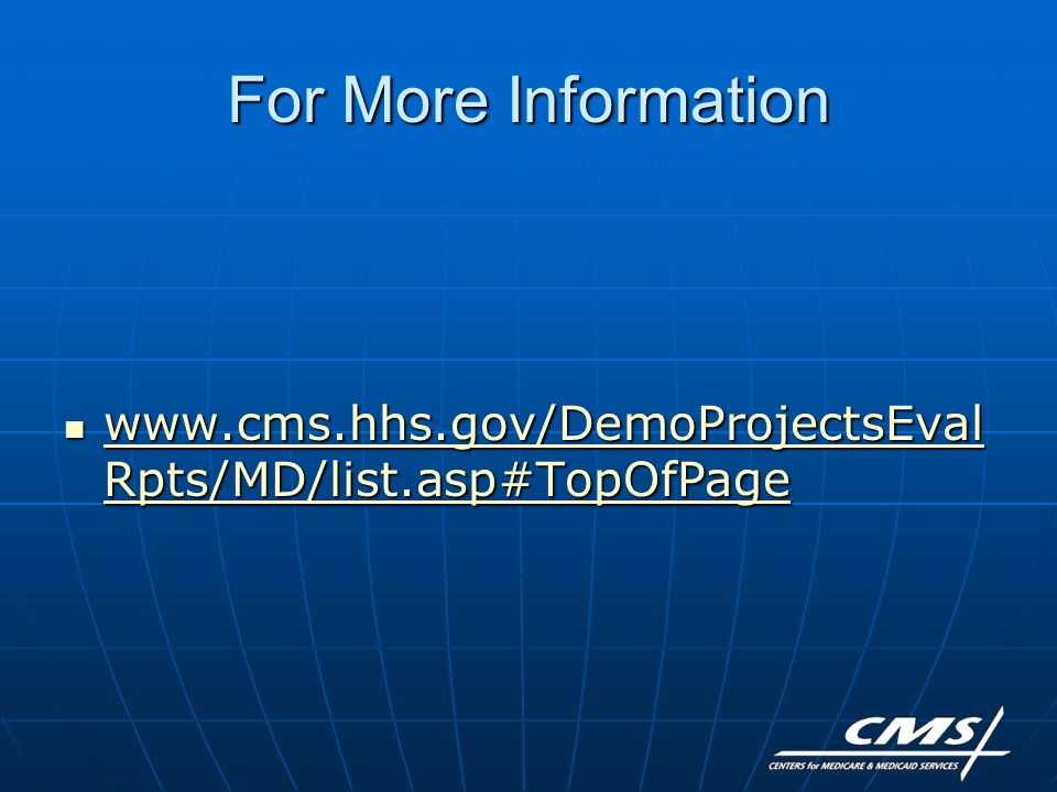For More Information www.cms.hhs.gov/DemoProjectsEval Rpts/MD/list.asp#TopOfPage www.cms.hhs.gov/DemoProjectsEval Rpts/MD/list.asp#TopOfPage www.cms.hhs.gov/DemoProjectsEval Rpts/MD/list.asp#TopOfPage www.cms.hhs.gov/DemoProjectsEval Rpts/MD/list.asp#TopOfPage