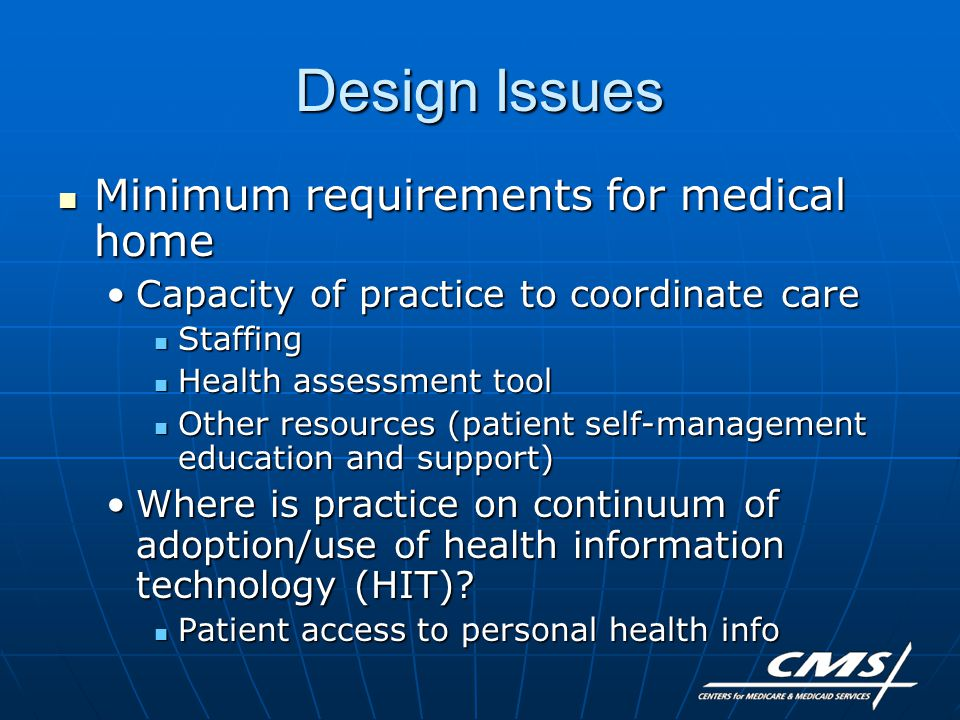 Design Issues Minimum requirements for medical home Minimum requirements for medical home Capacity of practice to coordinate careCapacity of practice to coordinate care Staffing Staffing Health assessment tool Health assessment tool Other resources (patient self-management education and support) Other resources (patient self-management education and support) Where is practice on continuum of adoption/use of health information technology (HIT) Where is practice on continuum of adoption/use of health information technology (HIT).