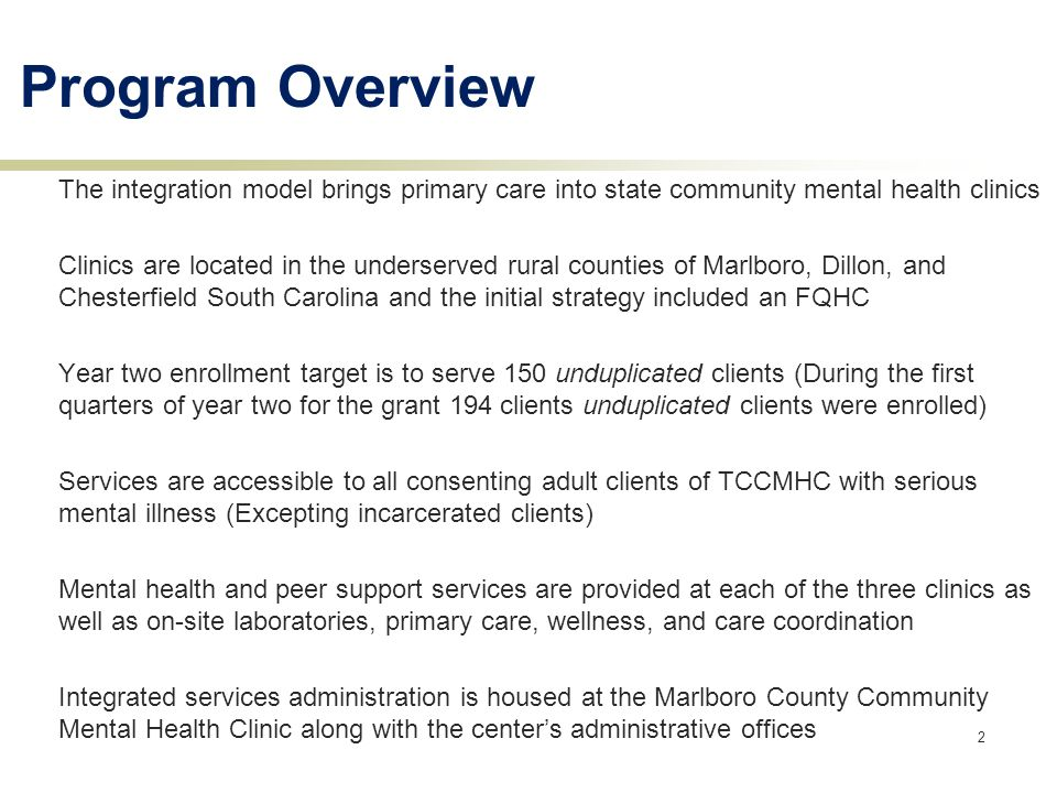 2 The integration model brings primary care into state community mental health clinics Clinics are located in the underserved rural counties of Marlboro, Dillon, and Chesterfield South Carolina and the initial strategy included an FQHC Year two enrollment target is to serve 150 unduplicated clients (During the first quarters of year two for the grant 194 clients unduplicated clients were enrolled) Services are accessible to all consenting adult clients of TCCMHC with serious mental illness (Excepting incarcerated clients) Mental health and peer support services are provided at each of the three clinics as well as on-site laboratories, primary care, wellness, and care coordination Integrated services administration is housed at the Marlboro County Community Mental Health Clinic along with the center's administrative offices Program Overview
