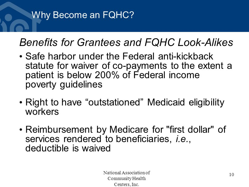 Why Become an FQHC? Benefits for Grantees and FQHC Look-Alikes Safe harbor under the Federal anti-kickback statute for waiver of co-payments to the ex