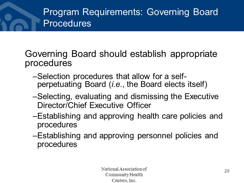 Program Requirements: Governing Board Procedures Governing Board should establish appropriate procedures –Selection procedures that allow for a self- perpetuating Board (i.e., the Board elects itself) –Selecting, evaluating and dismissing the Executive Director/Chief Executive Officer –Establishing and approving health care policies and procedures –Establishing and approving personnel policies and procedures 20 National Association of Community Health Centers, Inc.