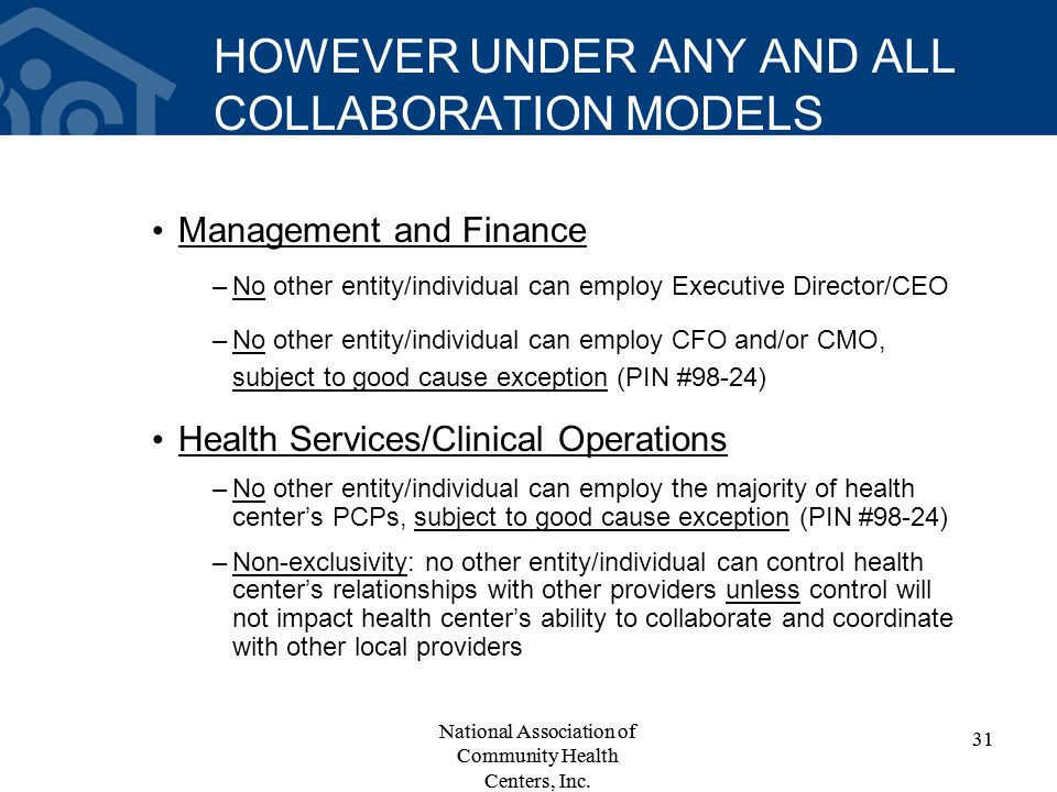 HOWEVER UNDER ANY AND ALL COLLABORATION MODELS Management and Finance –No other entity/individual can employ Executive Director/CEO –No other entity/individual can employ CFO and/or CMO, subject to good cause exception (PIN #98-24) Health Services/Clinical Operations –No other entity/individual can employ the majority of health center's PCPs, subject to good cause exception (PIN #98-24) –Non-exclusivity: no other entity/individual can control health center's relationships with other providers unless control will not impact health center's ability to collaborate and coordinate with other local providers 31 National Association of Community Health Centers, Inc.