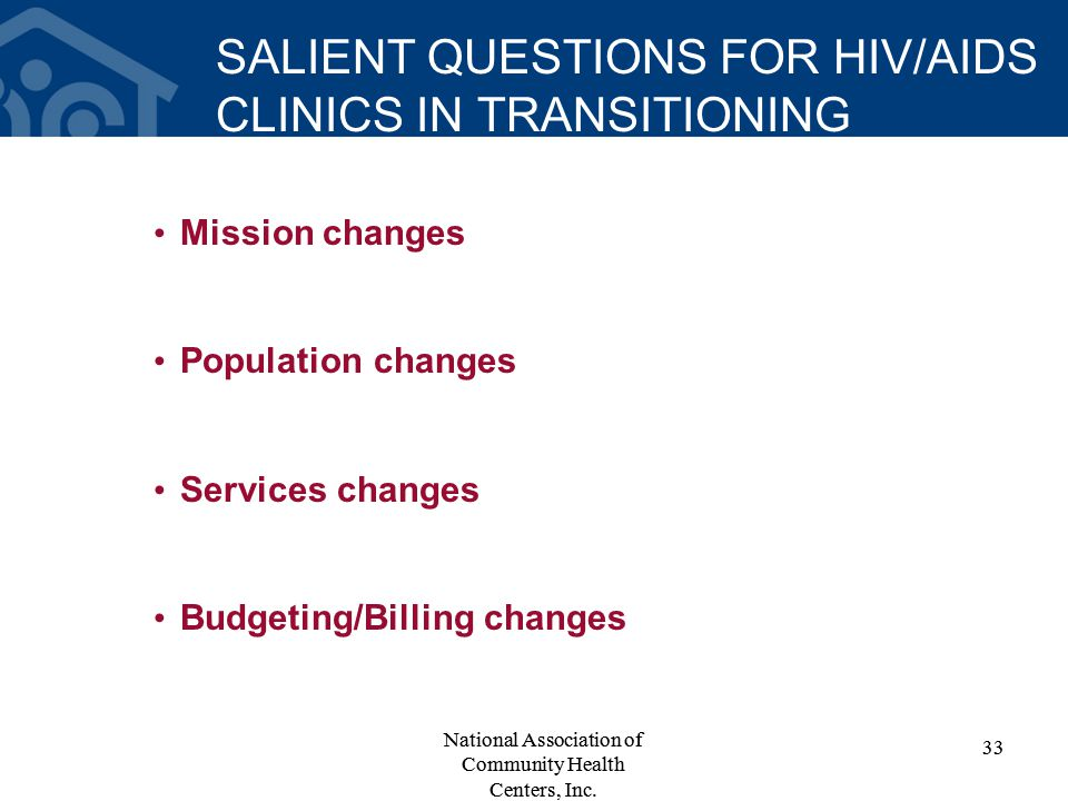 SALIENT QUESTIONS FOR HIV/AIDS CLINICS IN TRANSITIONING Mission changes Population changes Services changes Budgeting/Billing changes 33 National Asso
