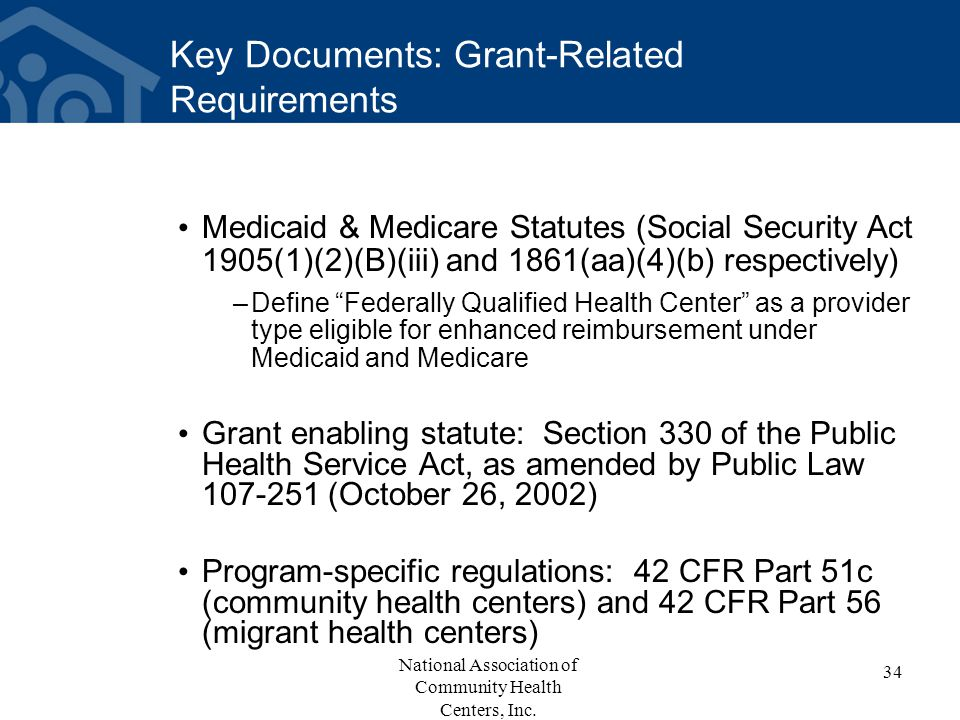Key Documents: Grant-Related Requirements Medicaid & Medicare Statutes (Social Security Act 1905(1)(2)(B)(iii) and 1861(aa)(4)(b) respectively) –Define Federally Qualified Health Center as a provider type eligible for enhanced reimbursement under Medicaid and Medicare Grant enabling statute: Section 330 of the Public Health Service Act, as amended by Public Law 107-251 (October 26, 2002) Program-specific regulations: 42 CFR Part 51c (community health centers) and 42 CFR Part 56 (migrant health centers) 34 National Association of Community Health Centers, Inc.