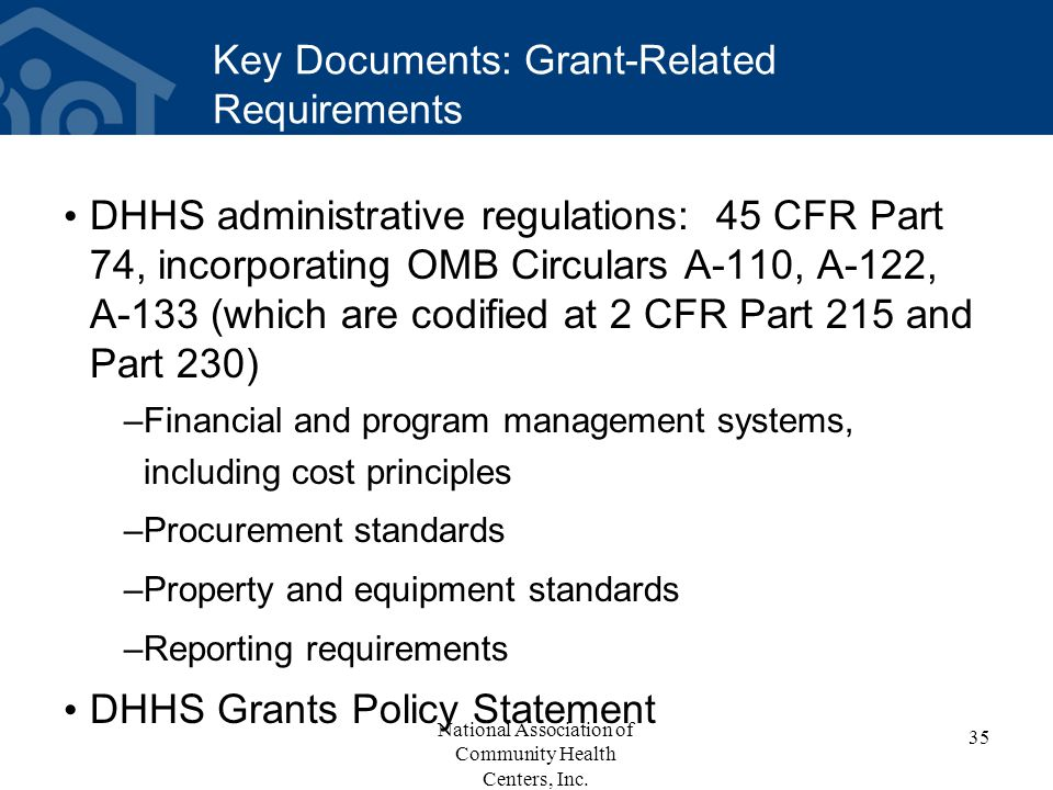 Key Documents: Grant-Related Requirements DHHS administrative regulations: 45 CFR Part 74, incorporating OMB Circulars A-110, A-122, A-133 (which are codified at 2 CFR Part 215 and Part 230) –Financial and program management systems, including cost principles –Procurement standards –Property and equipment standards –Reporting requirements DHHS Grants Policy Statement 35 National Association of Community Health Centers, Inc.