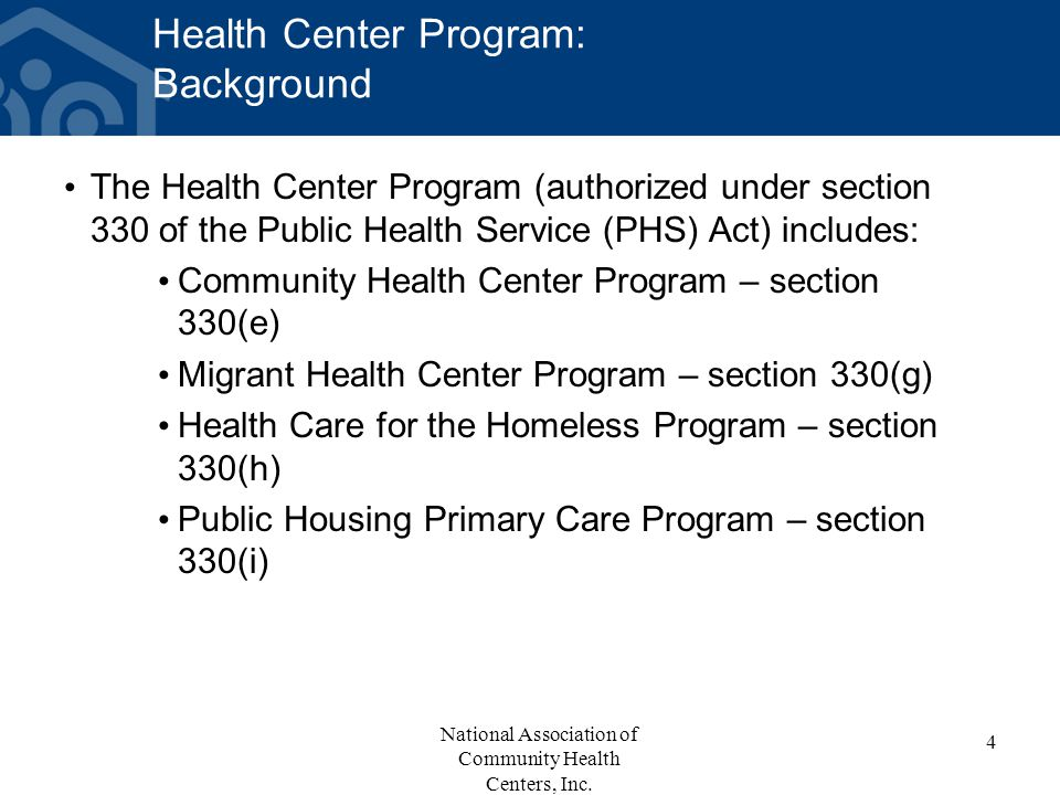 Health Center Program: Background The Health Center Program (authorized under section 330 of the Public Health Service (PHS) Act) includes: Community Health Center Program – section 330(e) Migrant Health Center Program – section 330(g) Health Care for the Homeless Program – section 330(h) Public Housing Primary Care Program – section 330(i) National Association of Community Health Centers, Inc.