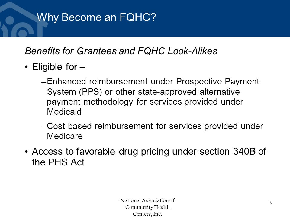Why Become an FQHC? Benefits for Grantees and FQHC Look-Alikes Eligible for – –Enhanced reimbursement under Prospective Payment System (PPS) or other