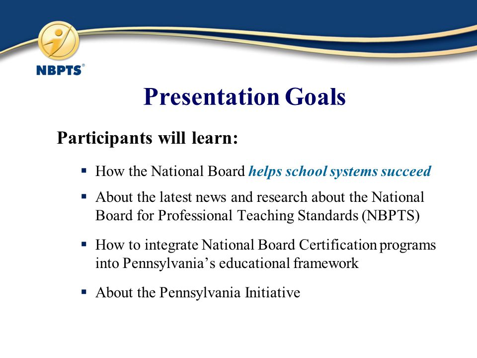 Presentation Goals Participants will learn:  How the National Board helps school systems succeed  About the latest news and research about the National Board for Professional Teaching Standards (NBPTS)  How to integrate National Board Certification programs into Pennsylvania's educational framework  About the Pennsylvania Initiative