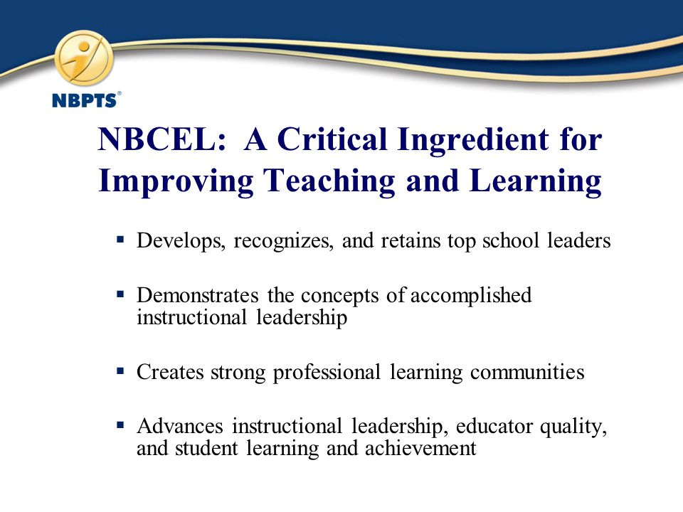 NBCEL: A Critical Ingredient for Improving Teaching and Learning  Develops, recognizes, and retains top school leaders  Demonstrates the concepts of accomplished instructional leadership  Creates strong professional learning communities  Advances instructional leadership, educator quality, and student learning and achievement