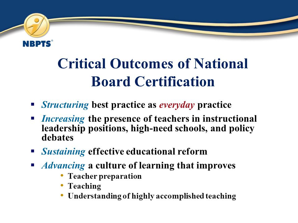Critical Outcomes of National Board Certification  Structuring best practice as everyday practice  Increasing the presence of teachers in instructional leadership positions, high-need schools, and policy debates  Sustaining effective educational reform  Advancing a culture of learning that improves Teacher preparation Teaching Understanding of highly accomplished teaching