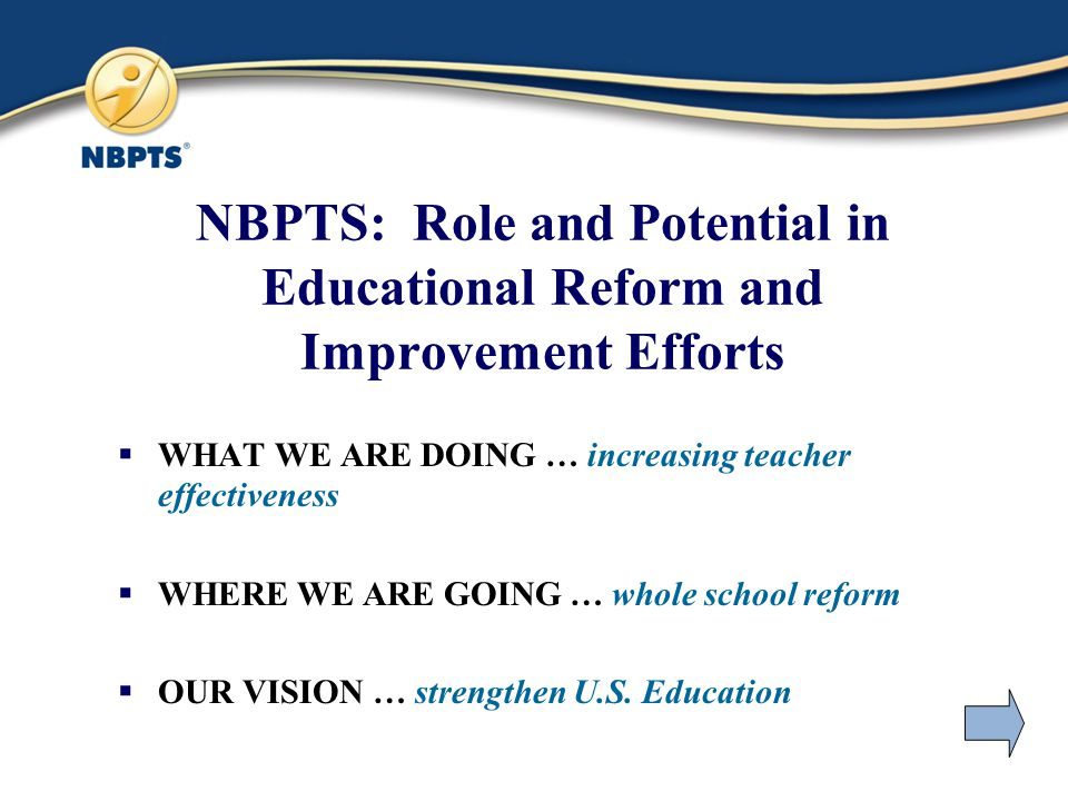 NBPTS: Role and Potential in Educational Reform and Improvement Efforts  WHAT WE ARE DOING … increasing teacher effectiveness  WHERE WE ARE GOING … whole school reform  OUR VISION … strengthen U.S.