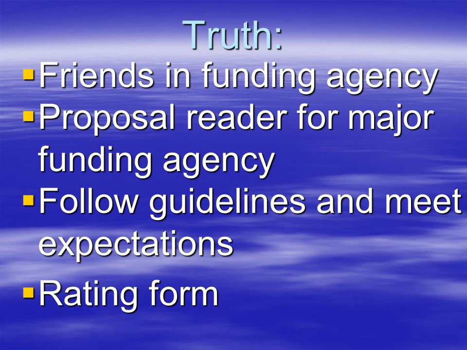 Truth:  Friends in funding agency  Proposal reader for major funding agency  Follow guidelines and meet expectations  Rating form