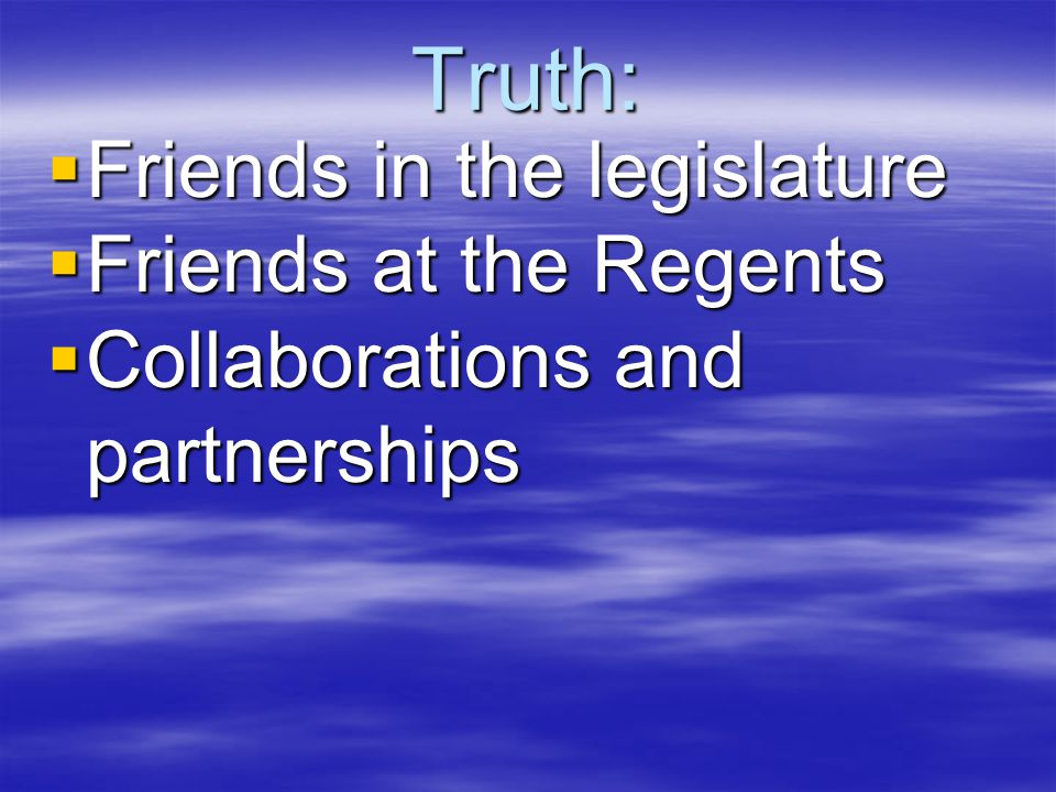 Truth:  Friends in the legislature  Friends at the Regents  Collaborations and partnerships