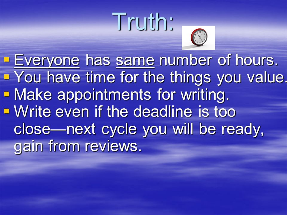 Truth:  Everyone has same number of hours. You have time for the things you value.