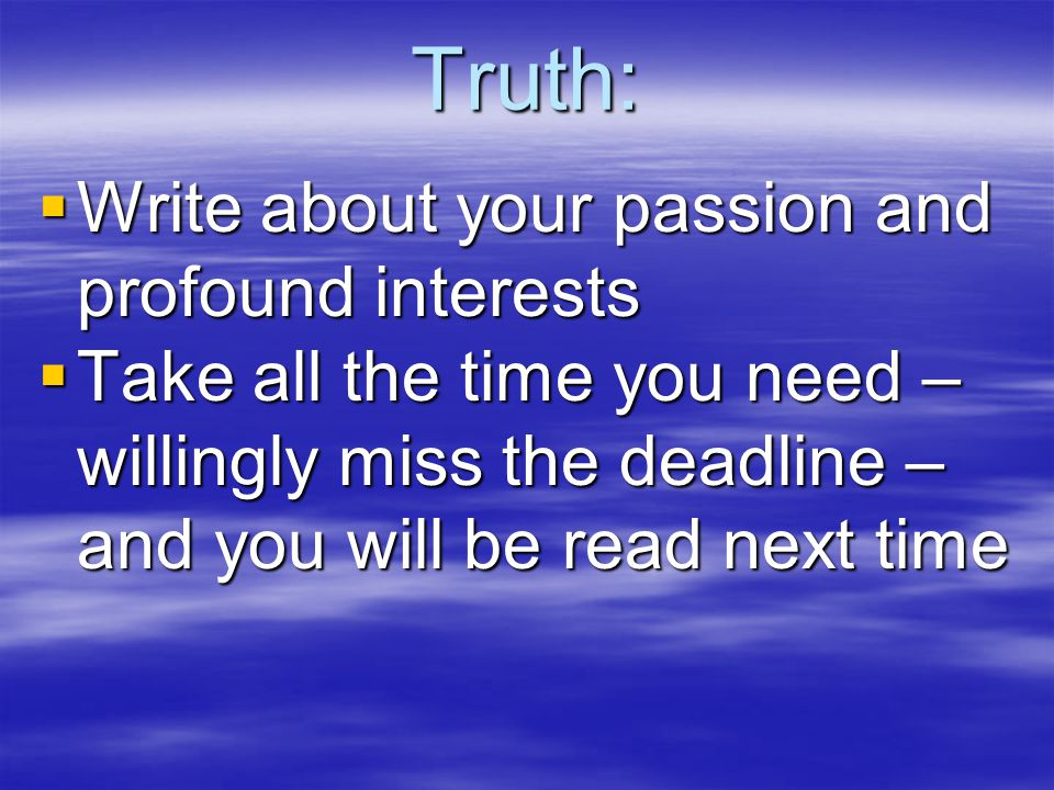 Truth:  Write about your passion and profound interests  Take all the time you need – willingly miss the deadline – and you will be read next time
