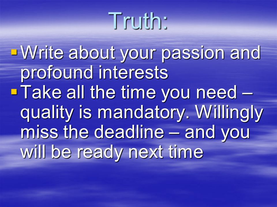 Truth:  Write about your passion and profound interests  Take all the time you need – quality is mandatory.