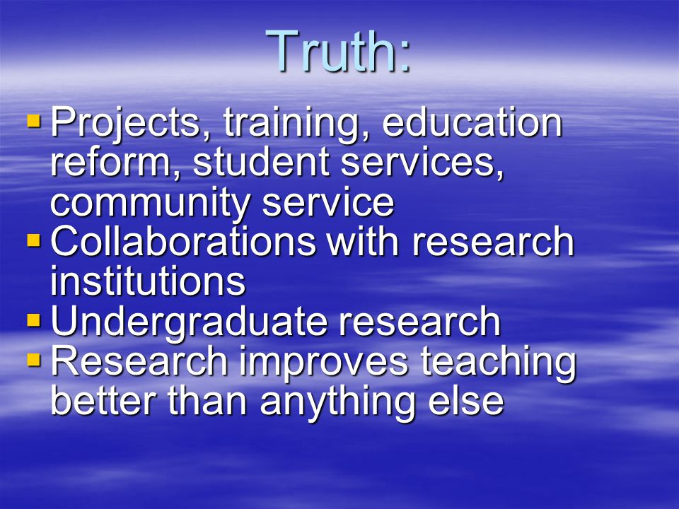Truth:  Projects, training, education reform, student services, community service  Collaborations with research institutions  Undergraduate research  Research improves teaching better than anything else
