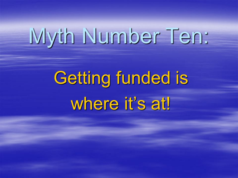 Myth Number Ten: Getting funded is where it's at!