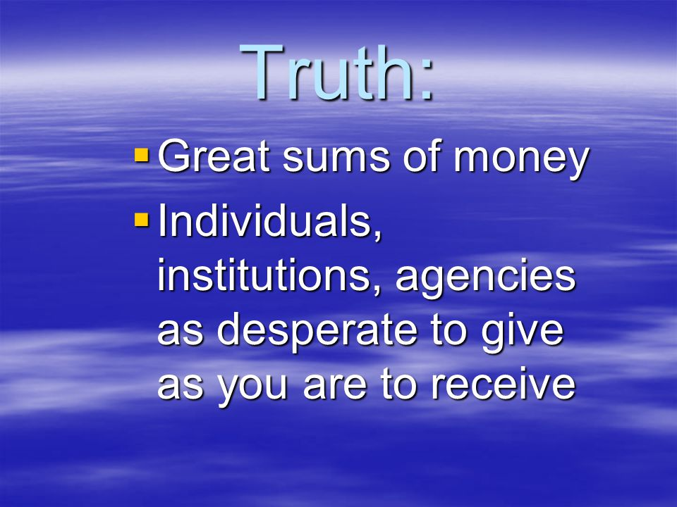 Truth:  Great sums of money  Individuals, institutions, agencies as desperate to give as you are to receive