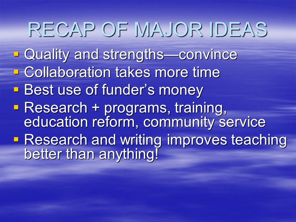 RECAP OF MAJOR IDEAS  Quality and strengths—convince  Collaboration takes more time  Best use of funder's money  Research + programs, training, education reform, community service  Research and writing improves teaching better than anything!