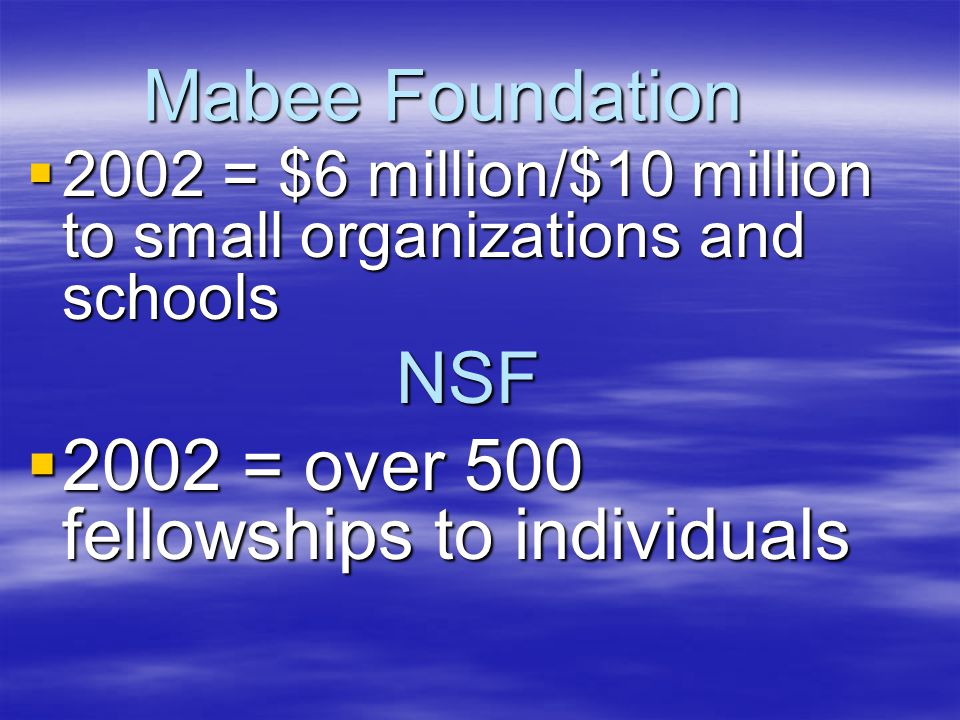 Mabee Foundation  2002 = $6 million/$10 million to small organizations and schools NSF  2002 = over 500 fellowships to individuals