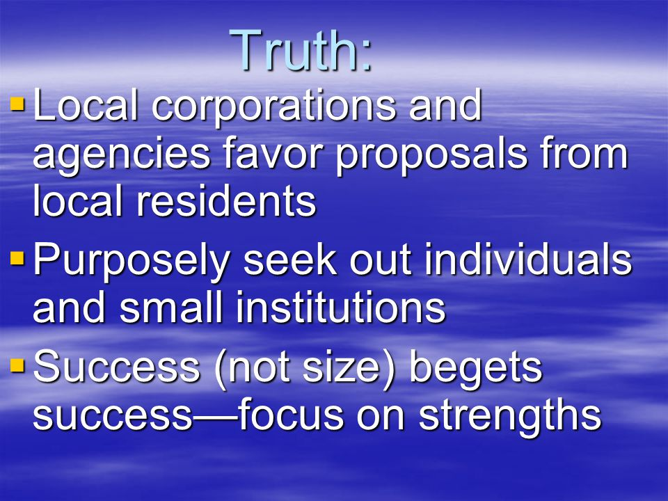 Truth:  Local corporations and agencies favor proposals from local residents  Purposely seek out individuals and small institutions  Success (not size) begets success—focus on strengths