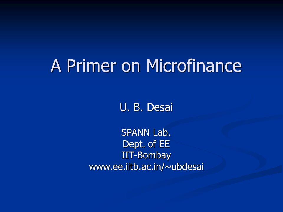 A Primer on Microfinance U. B. Desai SPANN Lab. Dept. of EE IIT-Bombaywww.ee.iitb.ac.in/~ubdesai
