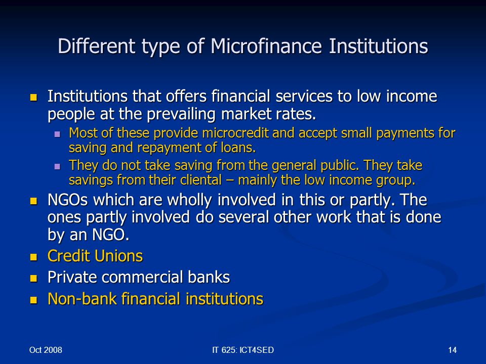 Oct 2008 14IT 625: ICT4SED Different type of Microfinance Institutions Institutions that offers financial services to low income people at the prevail