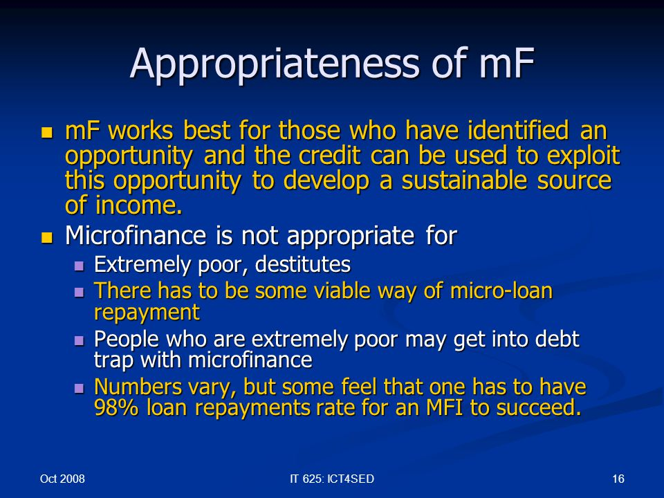 Oct 2008 16IT 625: ICT4SED Appropriateness of mF mF works best for those who have identified an opportunity and the credit can be used to exploit this