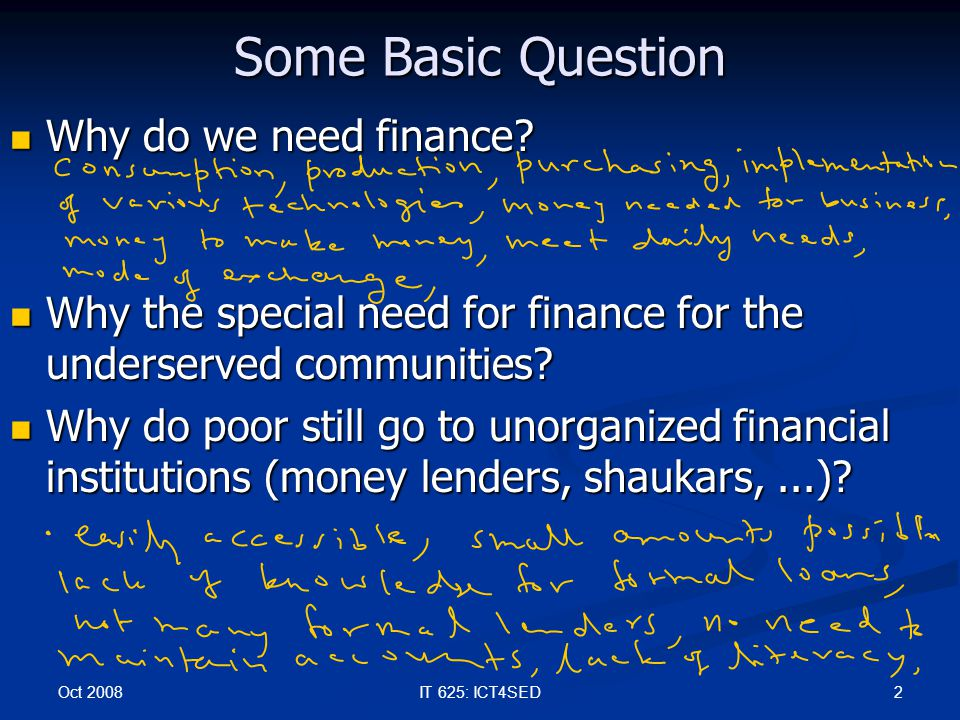 Oct 2008 2IT 625: ICT4SED Some Basic Question Why do we need finance? Why do we need finance? Why the special need for finance for the underserved com