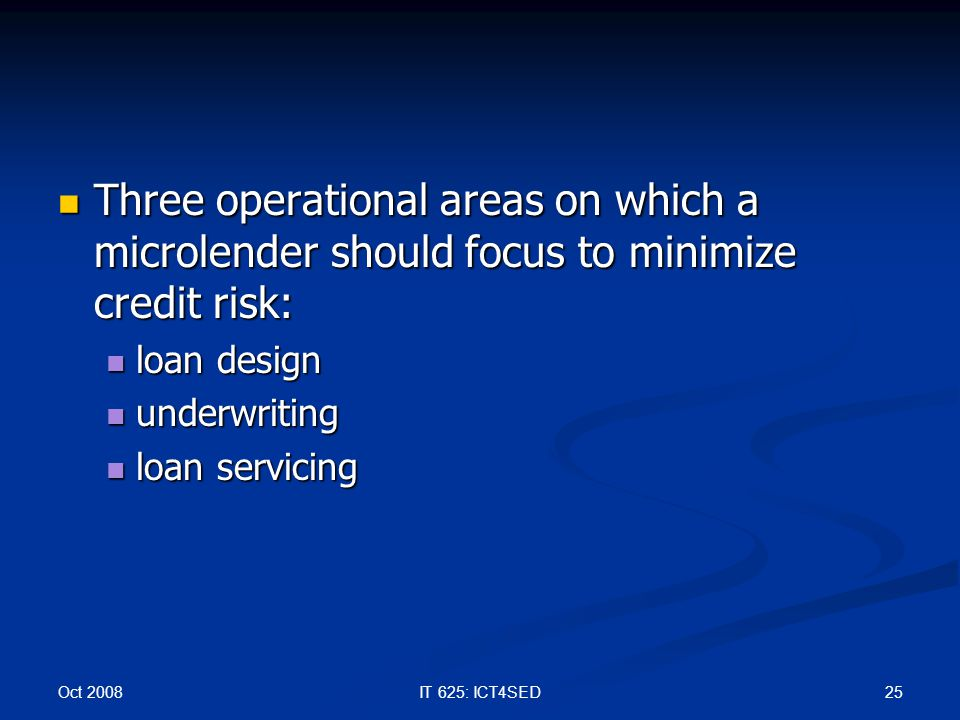 Oct 2008 25IT 625: ICT4SED Three operational areas on which a microlender should focus to minimize credit risk: Three operational areas on which a mic