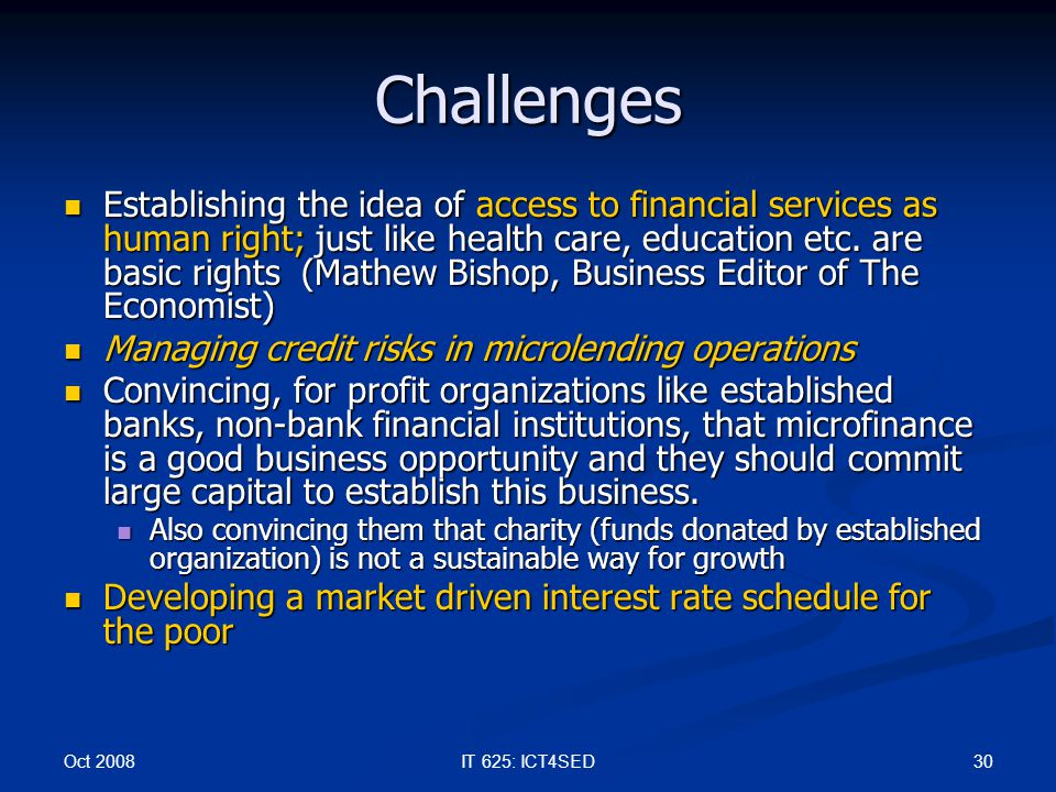 Oct 2008 30IT 625: ICT4SED Challenges Establishing the idea of access to financial services as human right; just like health care, education etc. are