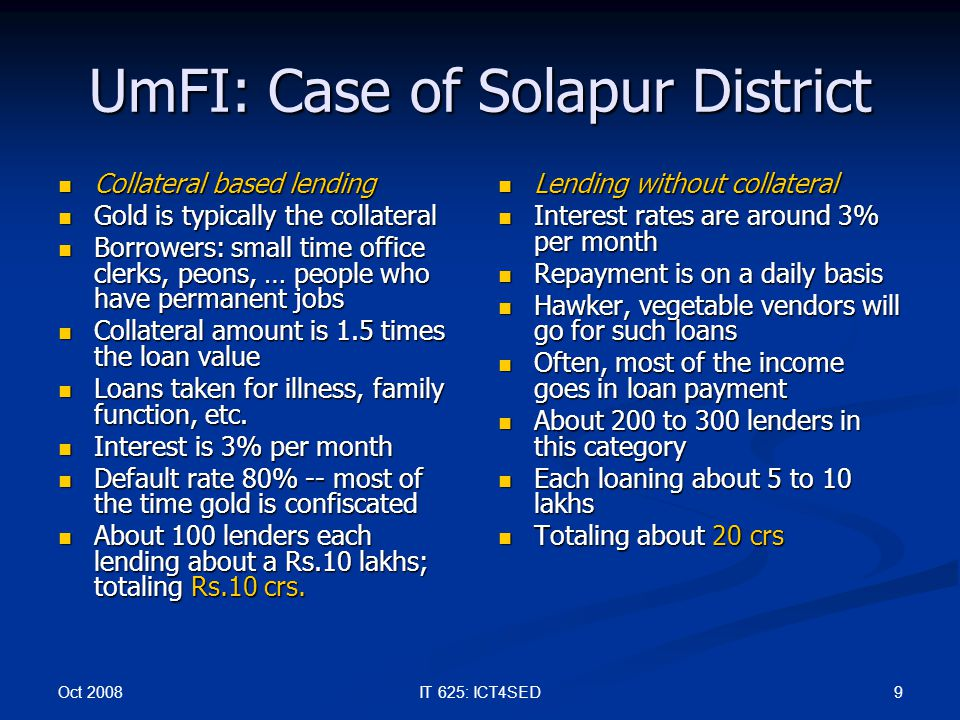 Oct 2008 9IT 625: ICT4SED UmFI: Case of Solapur District Collateral based lending Collateral based lending Gold is typically the collateral Gold is ty