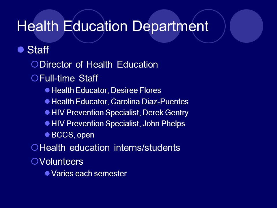 Health Education Department Staff  Director of Health Education  Full-time Staff Health Educator, Desiree Flores Health Educator, Carolina Diaz-Puentes HIV Prevention Specialist, Derek Gentry HIV Prevention Specialist, John Phelps BCCS, open  Health education interns/students  Volunteers Varies each semester