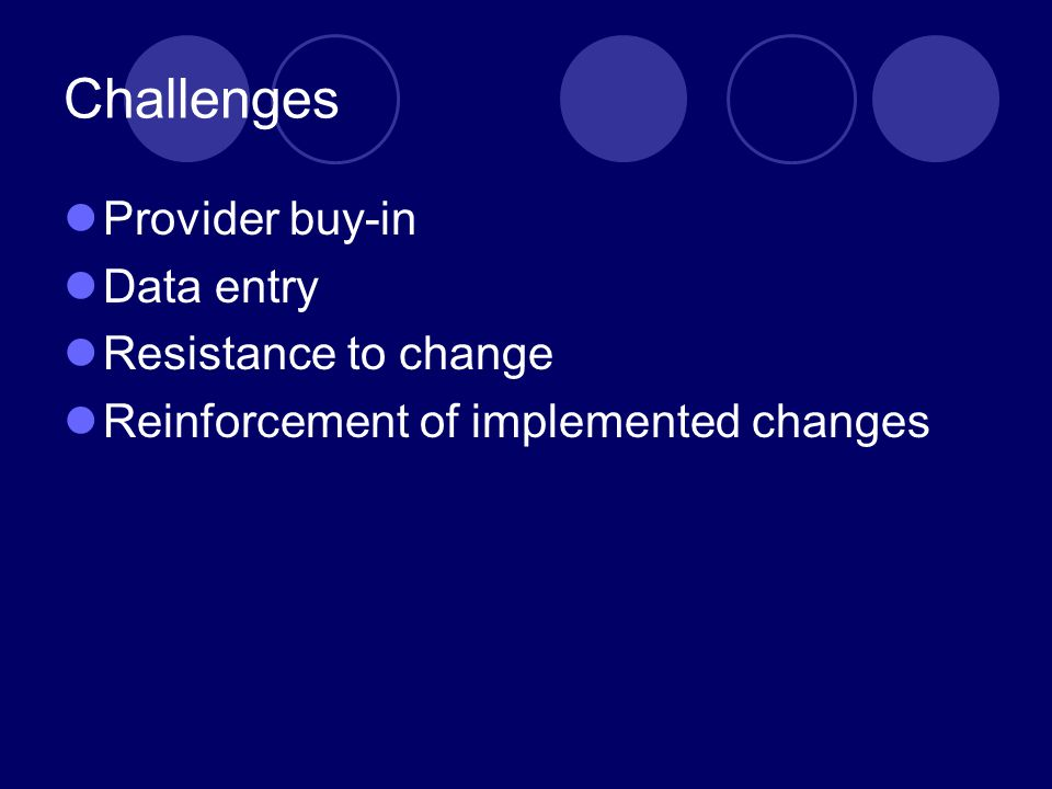 Challenges Provider buy-in Data entry Resistance to change Reinforcement of implemented changes