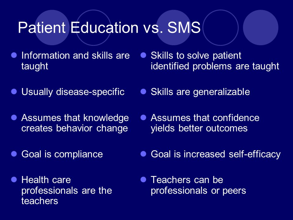 Patient Education vs. SMS Information and skills are taught Usually disease-specific Assumes that knowledge creates behavior change Goal is compliance
