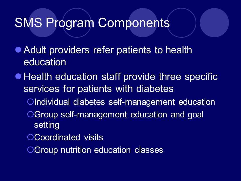 SMS Program Components Adult providers refer patients to health education Health education staff provide three specific services for patients with diabetes  Individual diabetes self-management education  Group self-management education and goal setting  Coordinated visits  Group nutrition education classes