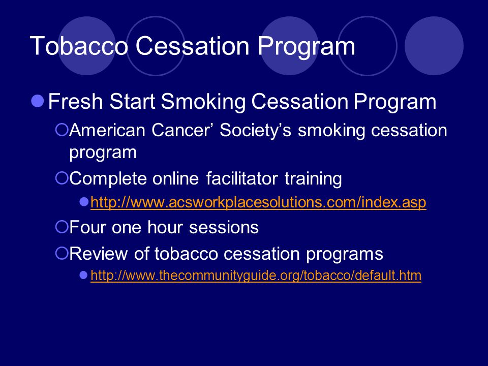 Tobacco Cessation Program Fresh Start Smoking Cessation Program  American Cancer' Society's smoking cessation program  Complete online facilitator training http://www.acsworkplacesolutions.com/index.asp  Four one hour sessions  Review of tobacco cessation programs http://www.thecommunityguide.org/tobacco/default.htm