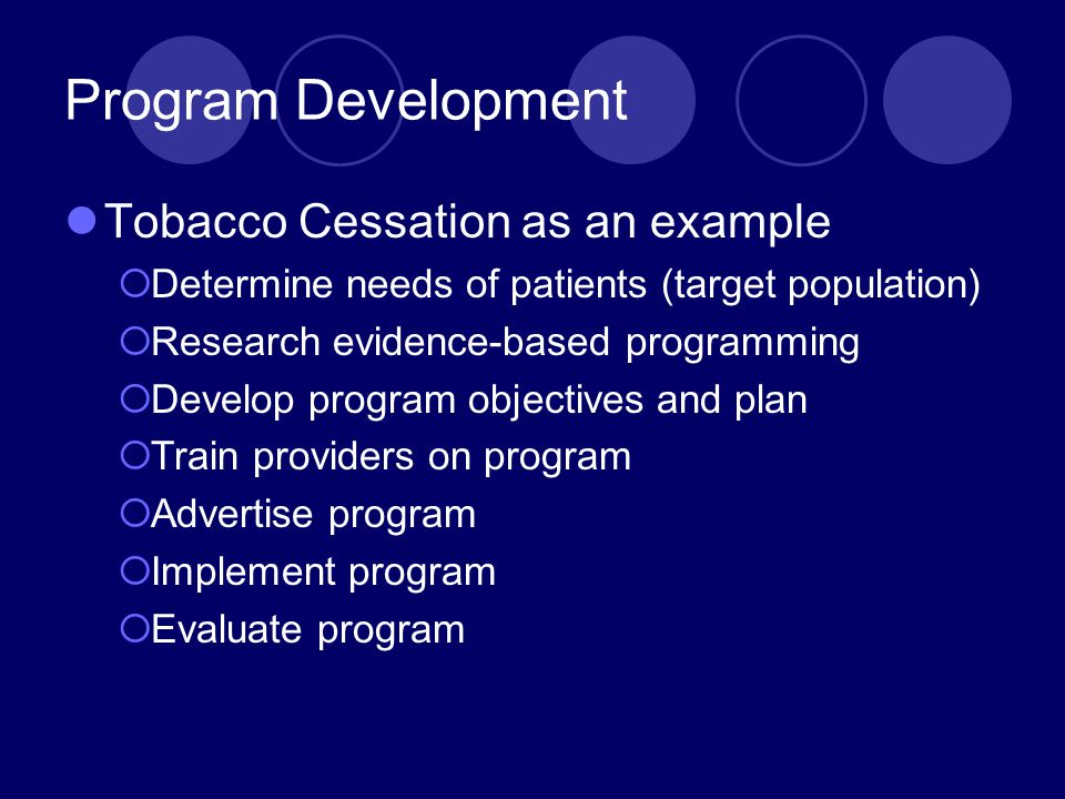 Program Development Tobacco Cessation as an example  Determine needs of patients (target population)  Research evidence-based programming  Develop program objectives and plan  Train providers on program  Advertise program  Implement program  Evaluate program