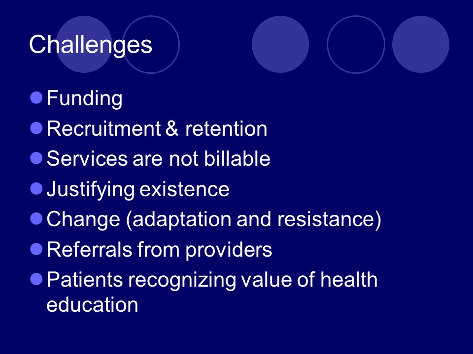 Challenges Funding Recruitment & retention Services are not billable Justifying existence Change (adaptation and resistance) Referrals from providers Patients recognizing value of health education