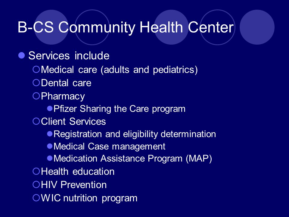 B-CS Community Health Center Services include  Medical care (adults and pediatrics)  Dental care  Pharmacy Pfizer Sharing the Care program  Client Services Registration and eligibility determination Medical Case management Medication Assistance Program (MAP)  Health education  HIV Prevention  WIC nutrition program