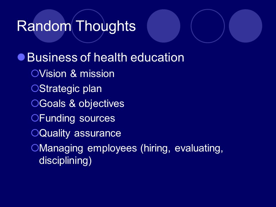 Random Thoughts Business of health education  Vision & mission  Strategic plan  Goals & objectives  Funding sources  Quality assurance  Managing employees (hiring, evaluating, disciplining)