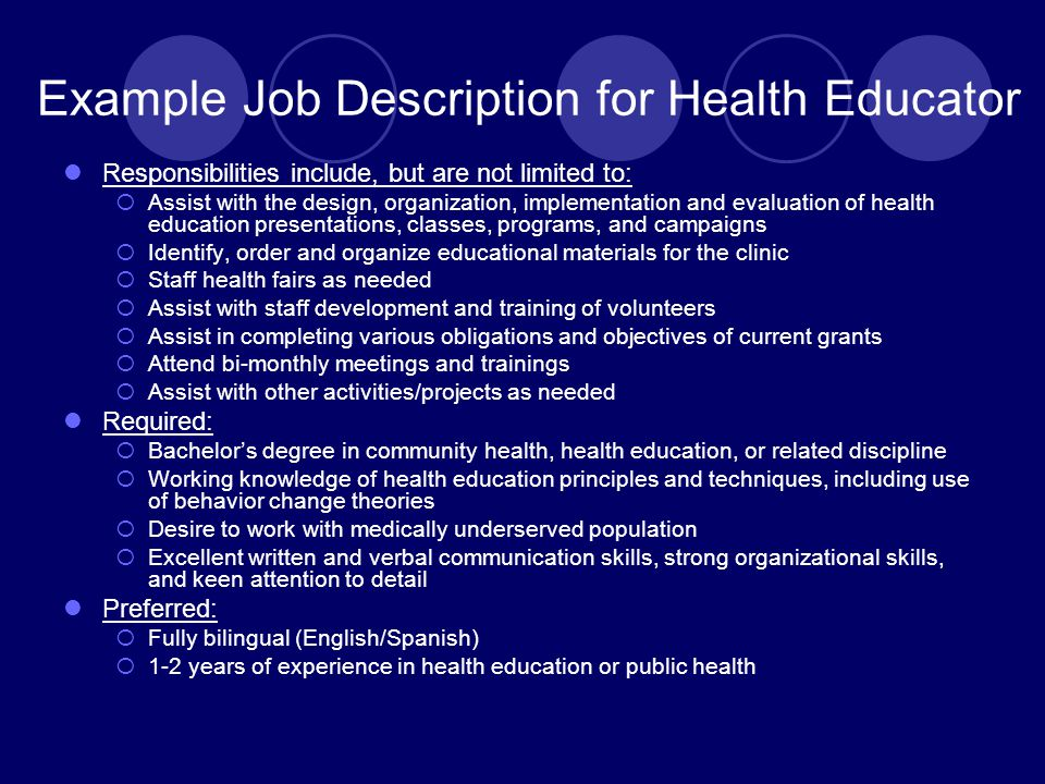 Example Job Description for Health Educator Responsibilities include, but are not limited to:  Assist with the design, organization, implementation and evaluation of health education presentations, classes, programs, and campaigns  Identify, order and organize educational materials for the clinic  Staff health fairs as needed  Assist with staff development and training of volunteers  Assist in completing various obligations and objectives of current grants  Attend bi-monthly meetings and trainings  Assist with other activities/projects as needed Required:  Bachelor's degree in community health, health education, or related discipline  Working knowledge of health education principles and techniques, including use of behavior change theories  Desire to work with medically underserved population  Excellent written and verbal communication skills, strong organizational skills, and keen attention to detail Preferred:  Fully bilingual (English/Spanish)  1-2 years of experience in health education or public health
