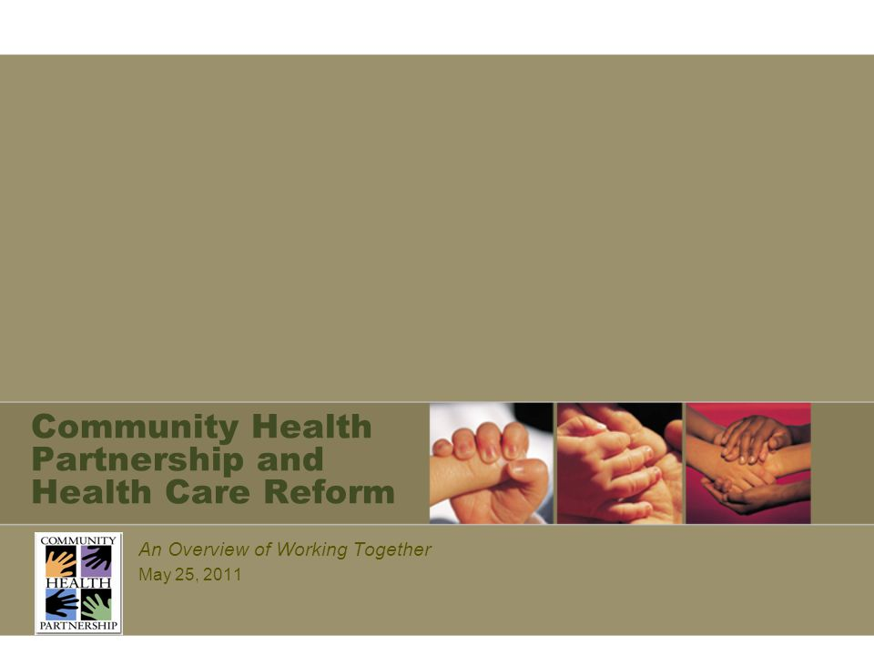 Community Health Partnership and Health Care Reform An Overview of Working Together May 25, 2011